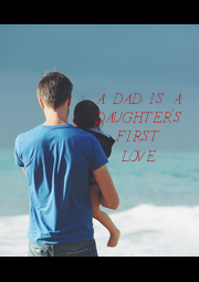 A DAD IS A DAUGHTER'S FIRST LOVE - Personalised Poster A1 size