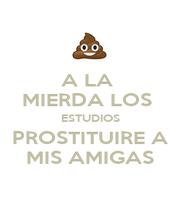 A LA  MIERDA LOS  ESTUDIOS PROSTITUIRE A MIS AMIGAS - Personalised Poster A4 size