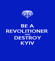 BE A REVOLITIONER  AND DESTROY KYIV - Personalised Poster A1 size