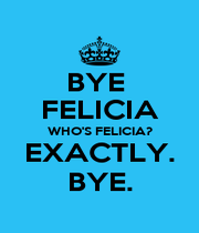 BYE  FELICIA WHO'S FELICIA? EXACTLY. BYE. - Personalised Poster A4 size