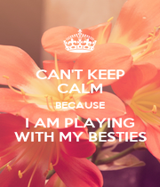 CAN'T KEEP CALM BECAUSE I AM PLAYING WITH MY BESTIES - Personalised Poster A4 size