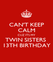 CAN'T KEEP CALM CUZ ITS MY TWIN SISTERS  13TH BIRTHDAY - Personalised Poster A4 size