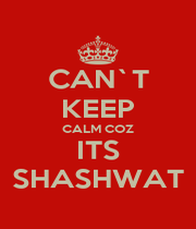 CAN`T KEEP CALM COZ ITS SHASHWAT - Personalised Poster A1 size