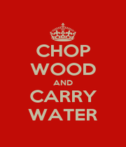 CHOP WOOD AND CARRY WATER - Personalised Poster A4 size