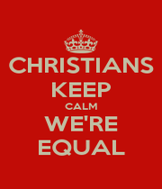 CHRISTIANS KEEP CALM WE'RE EQUAL - Personalised Poster A1 size