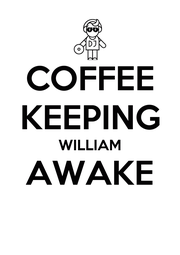 COFFEE KEEPING WILLIAM AWAKE  - Personalised Poster A4 size