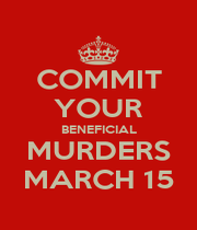 COMMIT YOUR BENEFICIAL MURDERS MARCH 15 - Personalised Poster A1 size