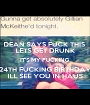 DEAN SAYS FUCK THIS  LETS GET DRUNK IT'S MY FUCKING  24TH FUCKING BIRTHDAY ILL SEE YOU IN HAU5 - Personalised Poster A1 size