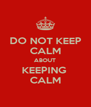 DO NOT KEEP CALM ABOUT  KEEPING  CALM - Personalised Poster A1 size