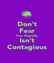 Don't Fear Your Stupidity Isn't Contagious - Personalised Poster A1 size