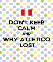 DON'T KEEP CALM AND WHY ATLETICO  LOST - Personalised Poster A1 size