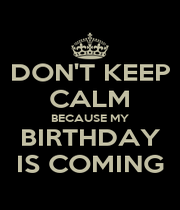 DON'T KEEP CALM BECAUSE MY BIRTHDAY IS COMING - Personalised Poster A1 size