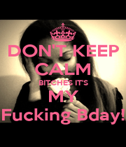 DON'T KEEP CALM BITCHES IT'S MY Fucking Bday! - Personalised Poster A1 size