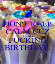 DON'T KEEP CALM CUZ IT'S MY FUCKING BIRTHDAY. - Personalised Poster A1 size
