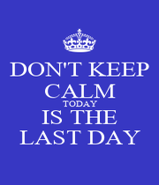 DON'T KEEP CALM TODAY IS THE LAST DAY - Personalised Poster A1 size
