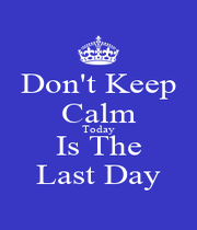 Don't Keep Calm Today Is The Last Day - Personalised Poster A4 size