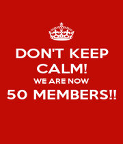 DON'T KEEP CALM! WE ARE NOW 50 MEMBERS!!  - Personalised Poster A1 size