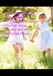 Don't walk behind me;  I may not lead  Don't walk in front of me;  I may not follow Just walk beside me  And be my friend - Personalised Poster A4 size