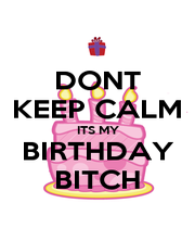 DONT KEEP CALM ITS MY BIRTHDAY BITCH - Personalised Poster A1 size