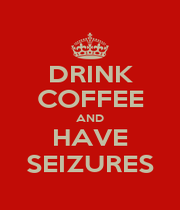 DRINK COFFEE AND HAVE SEIZURES - Personalised Poster A1 size