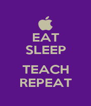 EAT SLEEP  TEACH REPEAT - Personalised Poster A4 size