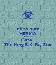 Ek to hum VERMA Upar se Cute.. The King B.K. Raj Star - Personalised Poster A1 size