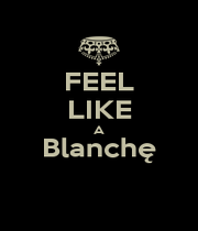 FEEL LIKE A Blanchę  - Personalised Poster A1 size