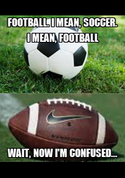 FOOTBALL. I MEAN, SOCCER. I MEAN, FOOTBALL WAIT, NOW I'M CONFUSED... - Personalised Poster A4 size