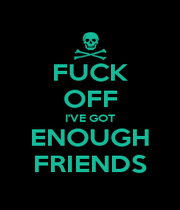 FUCK OFF I'VE GOT ENOUGH FRIENDS - Personalised Poster A4 size