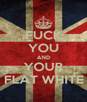 FUCK YOU AND YOUR FLAT WHITE - Personalised Poster A1 size