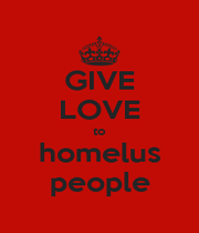 GIVE LOVE to homelus people - Personalised Poster A1 size