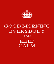 GOOD MORNING EVERYBODY AND KEEP CALM - Personalised Poster A1 size