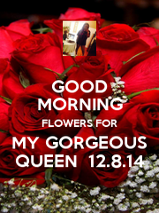 GOOD MORNING FLOWERS FOR MY GORGEOUS QUEEN  12.8.14 - Personalised Poster A4 size