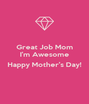 Great Job Mom I'm Awesome  Happy Mother's Day!  - Personalised Poster A4 size