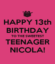 HAPPY 13th BIRTHDAY TO THE SWEETEST TEENAGER NICOLA! - Personalised Poster A4 size