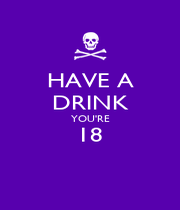 HAVE A DRINK YOU'RE 18  - Personalised Poster A1 size