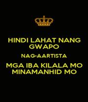 HINDI LAHAT NANG GWAPO NAG-AARTISTA MGA IBA KILALA MO MINAMANHID MO - Personalised Poster A1 size