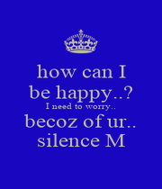 how can I be happy..? I need to worry.. becoz of ur.. silence M - Personalised Poster A1 size