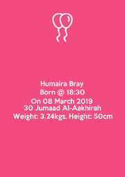 Humaira Bray Born @ 18:30 On 08 March 2019 30 Jumaad Al-Aakhirah Weight: 3.24kgs, Height: 50cm - Personalised Poster A1 size