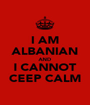 I AM ALBANIAN AND I CANNOT CEEP CALM - Personalised Poster A1 size