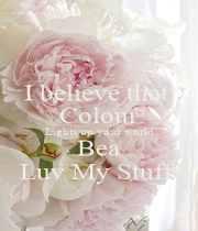 I believe that  Colour Lights up your world Bea Luv My Stuff  - Personalised Poster A1 size