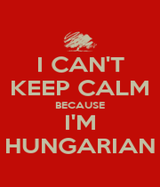 I CAN'T KEEP CALM BECAUSE I'M HUNGARIAN - Personalised Poster A1 size