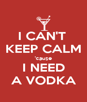 I CAN'T  KEEP CALM 'cause I NEED A VODKA - Personalised Poster A4 size