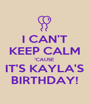 I CAN'T KEEP CALM 'CAUSE IT'S KAYLA'S BIRTHDAY! - Personalised Poster A4 size