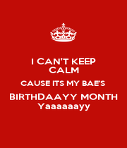 I CAN'T KEEP CALM CAUSE ITS MY BAE'S  BIRTHDAAYY MONTH Yaaaaaayy - Personalised Poster A1 size