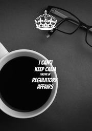 I CAN'T KEEP CALM I WORK IN REGULATORY AFFAIRS - Personalised Poster A1 size