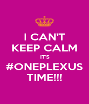 I CAN'T KEEP CALM IT'S #ONEPLEXUS TIME!!! - Personalised Poster A1 size