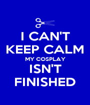 I CAN'T KEEP CALM MY COSPLAY ISN'T FINISHED - Personalised Poster A4 size