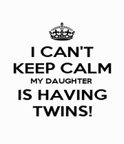 I CAN'T KEEP CALM MY DAUGHTER  IS HAVING TWINS! - Personalised Poster A4 size