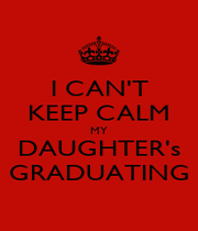 I CAN'T KEEP CALM MY DAUGHTER's GRADUATING - Personalised Poster A4 size